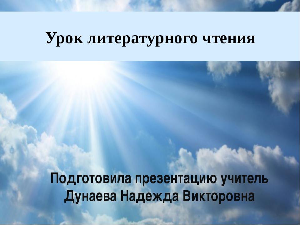 Урок литературного чтения Подготовила презентацию учитель Дунаева Надежда Вик...