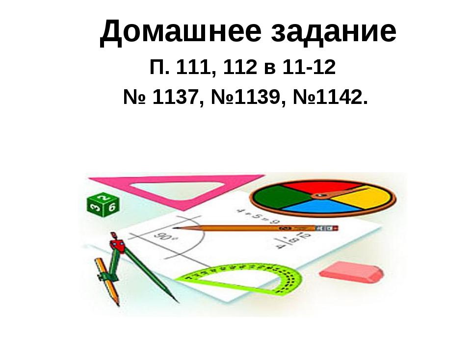 Домашнее задание П. 111, 112 в 11-12 № 1137, №1139, №1142.