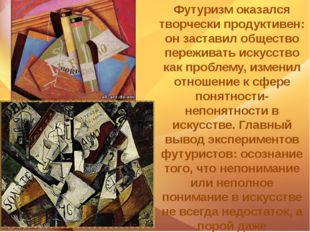 Ф Футуризм оказался творчески продуктивен: он заставил общество переживать и