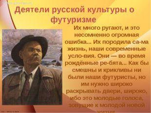 Деятели русской культуры о футуризме Их много ругают, и это несомненно огром