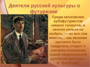 Деятели русской культуры о футуризме Среди московских кубофутуристов немало