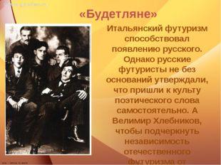 «Будетляне» Итальянский футуризм способствовал появлению русского. Однако ру