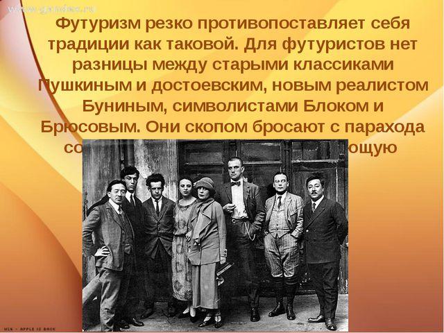 Ф Футуризм резко противопоставляет себя традиции как таковой. Для футуристов...