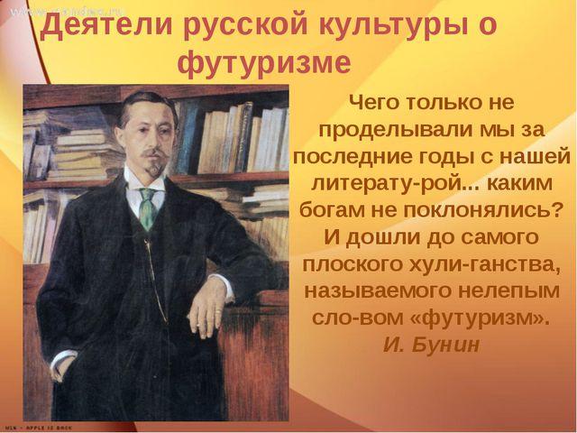 Деятели русской культуры о футуризме Чего только не проделывали мы за послед...