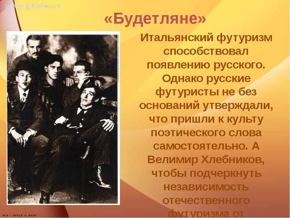 «Будетляне» Итальянский футуризм способствовал появлению русского. Однако ру...