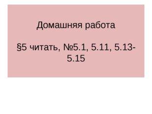 Домашняя работа §5 читать, №5.1, 5.11, 5.13-5.15