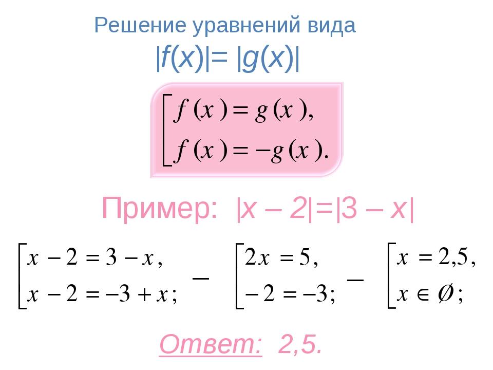 Ответ: 2,5. Решение уравнений вида f(x)= g(x) Пример: x – 2 = 3 – x ...