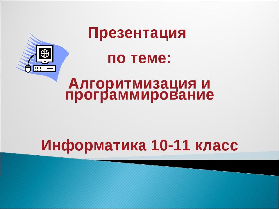 Презентация по теме: Алгоритмизация и программирование Информатика 10-11 класс