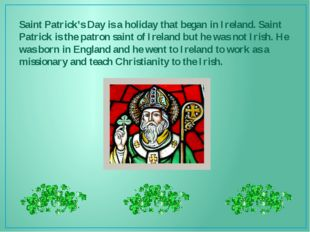 Saint Patrick's Day is a holiday that began in Ireland. Saint Patrick is the