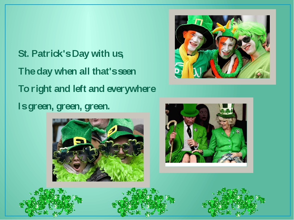 St. Patrick's Day with us, The day when all that's seen To right and left an...