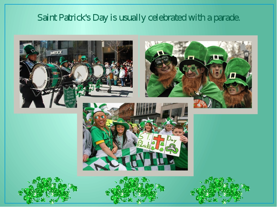 Saint Patrick's Day is usually celebrated with a parade.