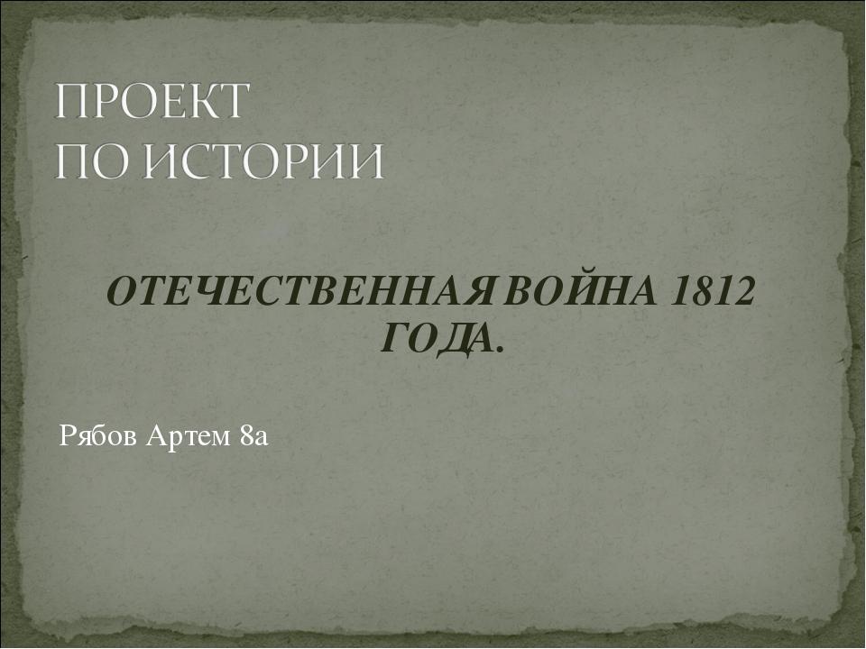 ОТЕЧЕСТВЕННАЯ ВОЙНА 1812 ГОДА. Рябов Артем 8а