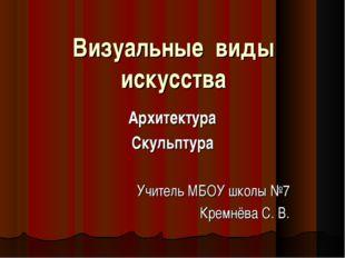 Визуальные виды искусства Архитектура Скульптура Учитель МБОУ школы №7 Кремнё