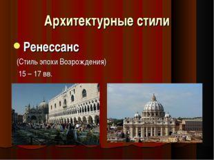 Архитектурные стили Ренессанс (Стиль эпохи Возрождения) 15 – 17 вв.