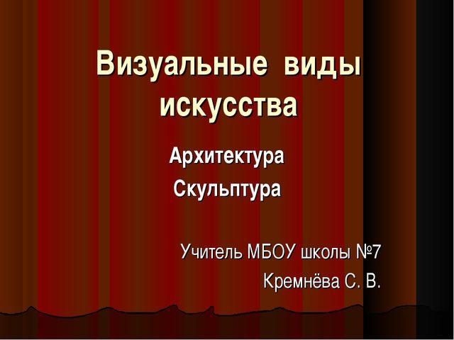 Визуальные виды искусства Архитектура Скульптура Учитель МБОУ школы №7 Кремнё...