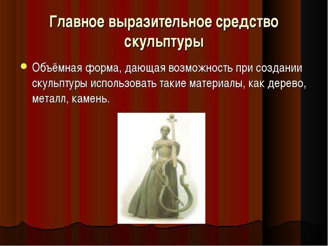 Главное выразительное средство скульптуры Объёмная форма, дающая возможность...