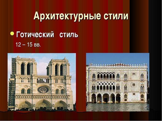 Архитектурные стили Готический стиль 12 – 15 вв.