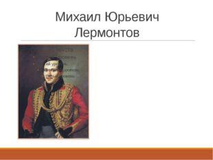 Михаил Юрьевич Лермонтов 1814-1841 «Герой нашего времени» Лирика