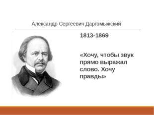 Александр Сергеевич Даргомыжский 1813-1869 «Хочу, чтобы звук прямо выражал сл