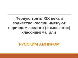 Первую треть XIX века в зодчестве России именуют периодом зрелого («высокого»