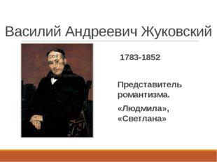 Василий Андреевич Жуковский 1783-1852 Представитель романтизма. «Людмила», «С