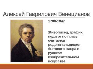 Алексей Гаврилович Венецианов 1780-1847 Живописец, график, педагог по праву с