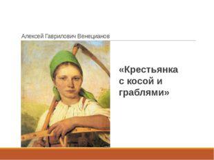 Алексей Гаврилович Венецианов «Крестьянка с косой и граблями»
