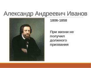 Александр Андреевич Иванов 1806-1858 При жизни не получил должного призвания