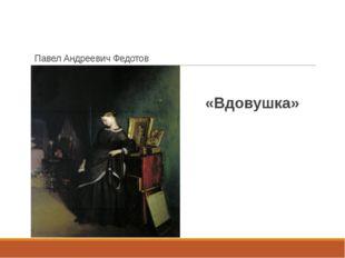 Павел Андреевич Федотов «Вдовушка»