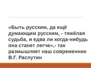 «Быть русским, да ещё думающим русским, - тяжёлая судьба, и едва ли когда-ниб