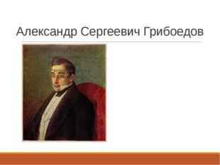 Александр Сергеевич Грибоедов 1795-1829 «Горе от ума»
