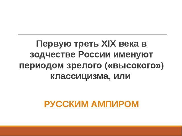 Первую треть XIX века в зодчестве России именуют периодом зрелого («высокого»...