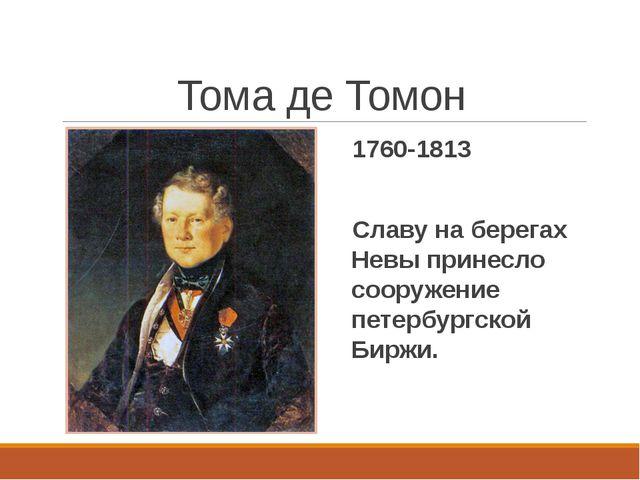 Тома де Томон 1760-1813 Славу на берегах Невы принесло сооружение петербургск...