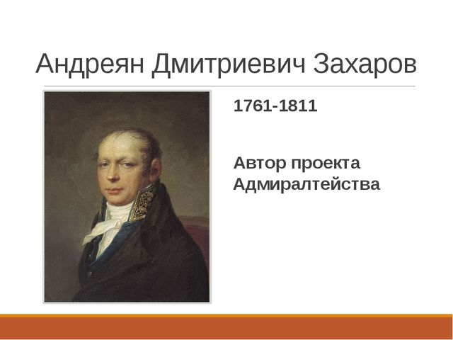 Андреян Дмитриевич Захаров 1761-1811 Автор проекта Адмиралтейства