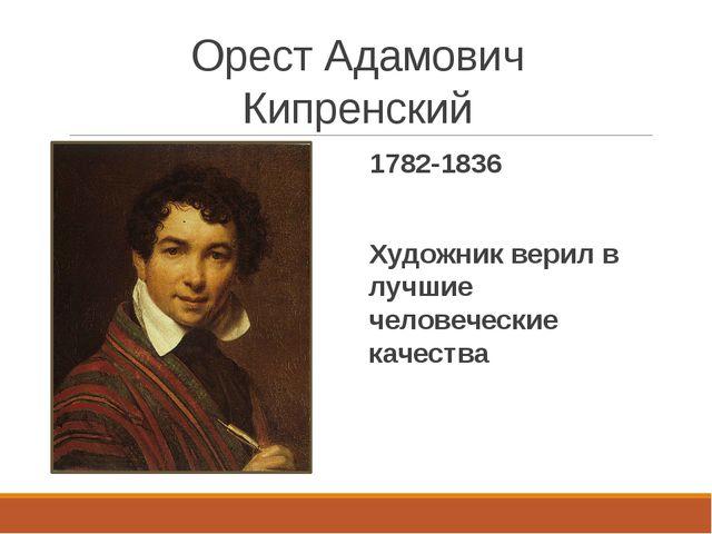 Орест Адамович Кипренский 1782-1836 Художник верил в лучшие человеческие каче...