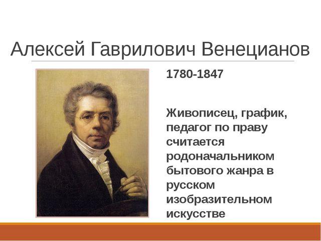 Алексей Гаврилович Венецианов 1780-1847 Живописец, график, педагог по праву с...