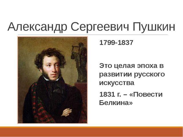 Александр Сергеевич Пушкин 1799-1837 Это целая эпоха в развитии русского иску...