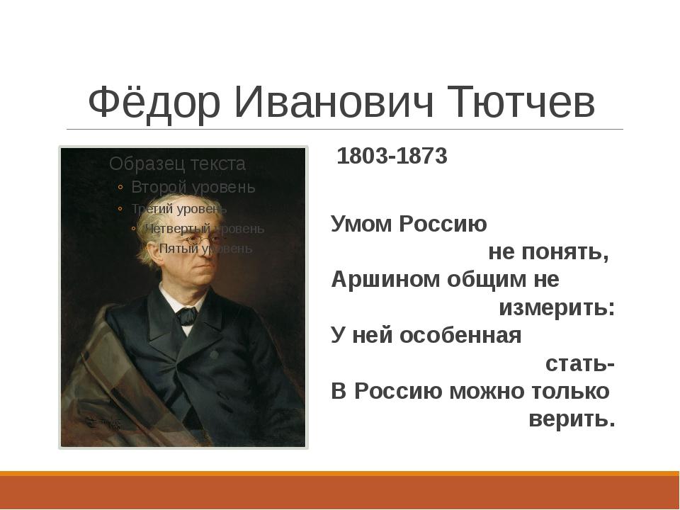Фёдор Иванович Тютчев 1803-1873 Умом Россию не понять, Аршином общим не измер...