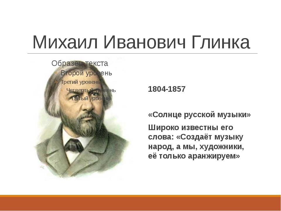 Михаил Иванович Глинка 1804-1857 «Солнце русской музыки» Широко известны его...