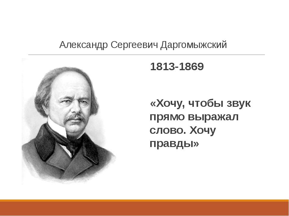 Александр Сергеевич Даргомыжский 1813-1869 «Хочу, чтобы звук прямо выражал сл...