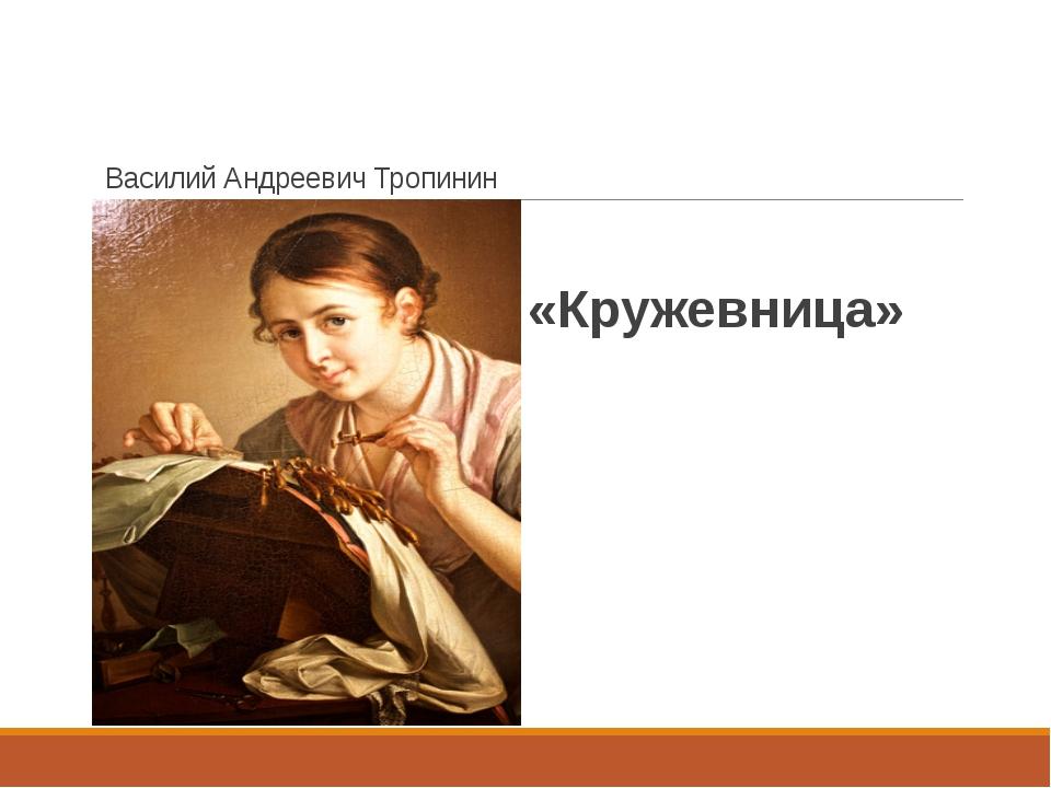 Василий Андреевич Тропинин «Кружевница»