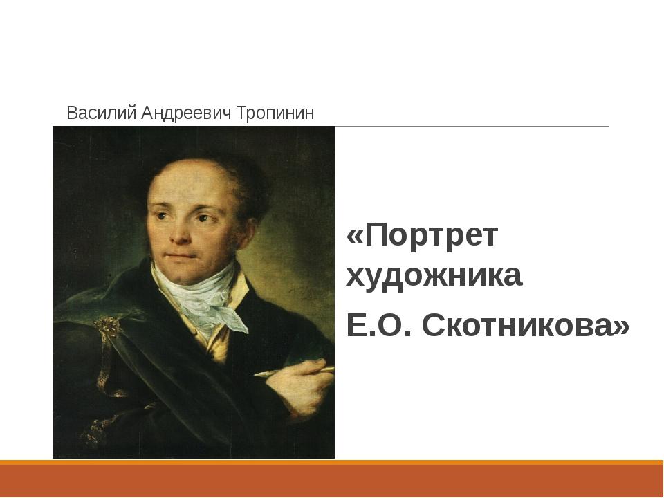Василий Андреевич Тропинин «Портрет художника Е.О. Скотникова»