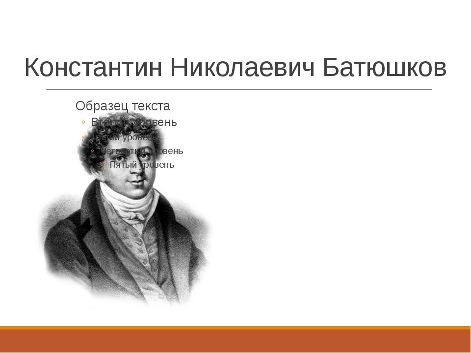 Константин Николаевич Батюшков 1787-1855 Его поэзия проникнута радостью бытия
