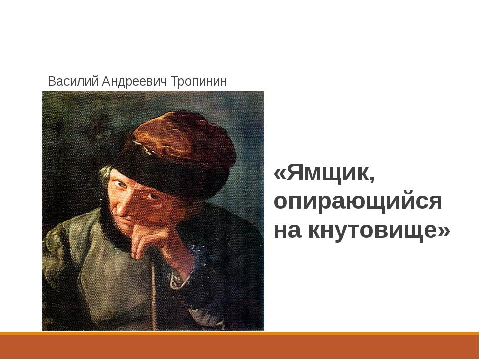Василий Андреевич Тропинин «Ямщик, опирающийся на кнутовище»