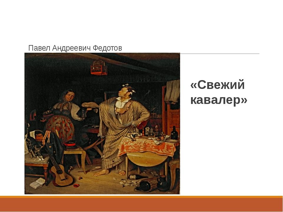 Павел Андреевич Федотов «Свежий кавалер»