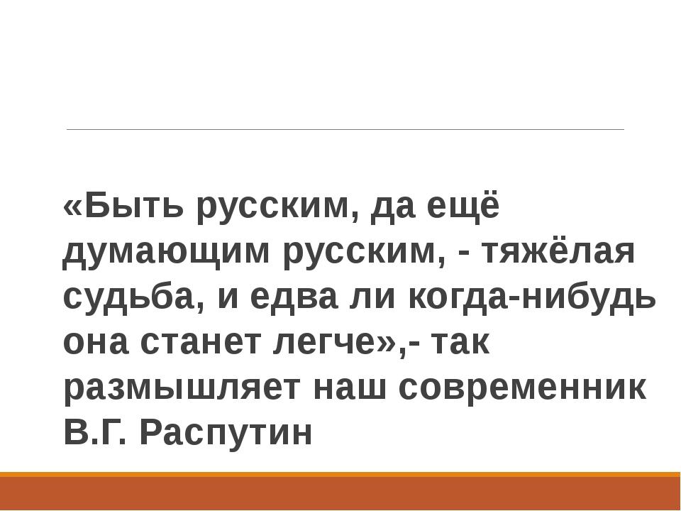 «Быть русским, да ещё думающим русским, - тяжёлая судьба, и едва ли когда-ниб...