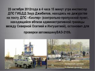 23 октября 2012года в 4 часа 15 минут утра инспектор ДПС ГИБДД Заур Джибилов,