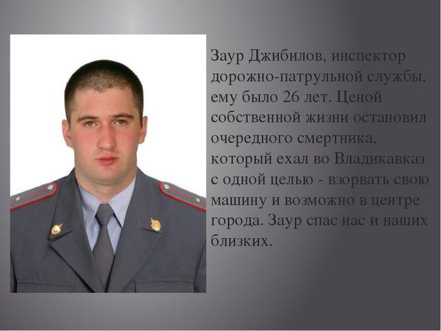 Заур Джибилов, инспектор дорожно-патрульной службы, ему было 26 лет. Ценой со...