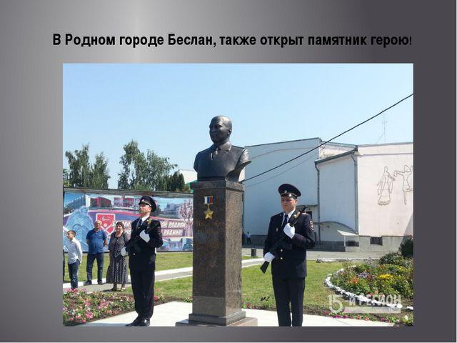 В Родном городе Беслан, также открыт памятник герою!