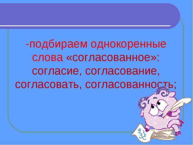 -подбираем однокоренные слова «согласованное»: согласие, согласование, соглас...